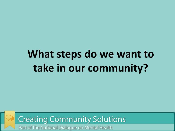 What steps do we want to take in our community?