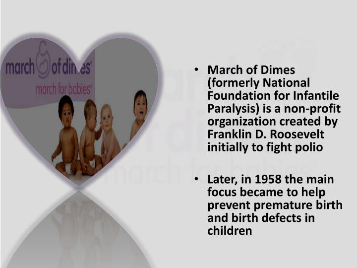 March of Dimes (formerly National Foundation for Infantile Paralysis) is a non-profit organization c...