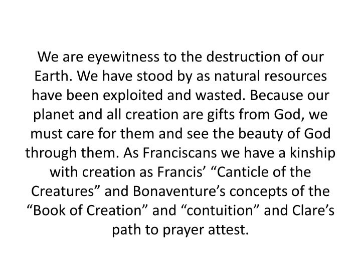 We are eyewitness to the destruction of our Earth. We have stood by as natural resources have been exploited and wasted. Because our planet and all creation are gifts from God, we must care for them and see the beauty of God through them.