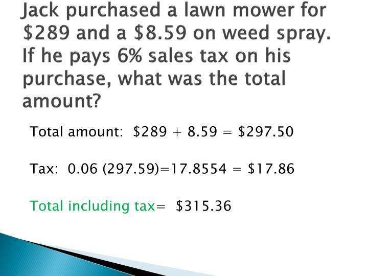 Jack purchased a lawn mower for $289 and a $8.59 on weed spray.  If he pays 6% sales tax on his purchase, what was the total amount?