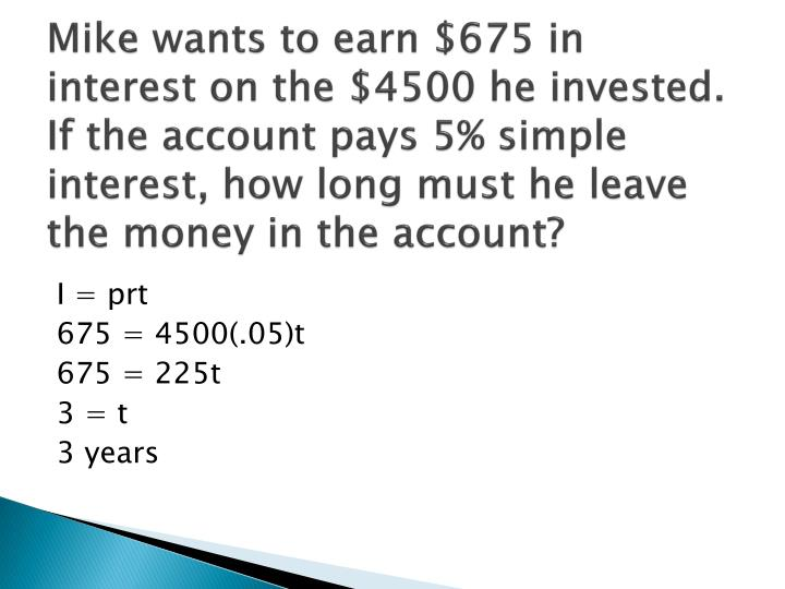 Mike wants to earn $675 in interest on the $4500 he invested.  If the account pays 5% simple interest, how long must he leave the money in the account?