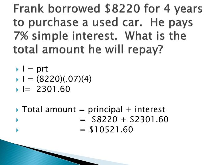Frank borrowed $8220 for 4 years to purchase a used car.  He pays 7% simple interest.  What is the total amount he will repay?
