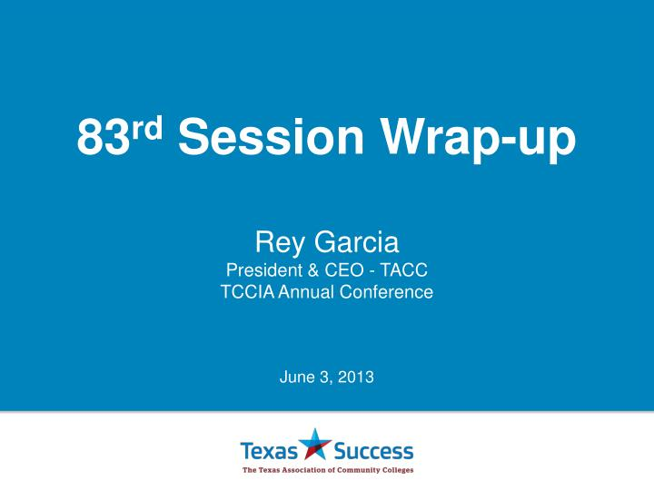 83 rd session wrap up rey garcia president ceo tacc t ccia annual conference