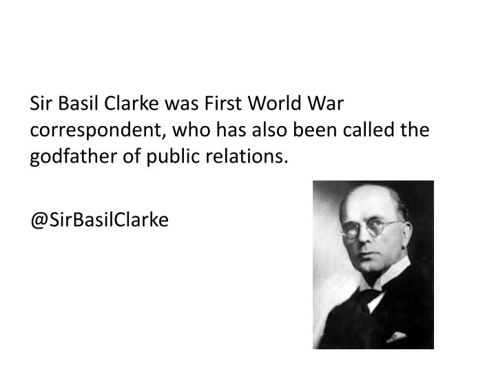Sir Basil Clarke was First World War correspondent, who has also been called the godfather of public relations