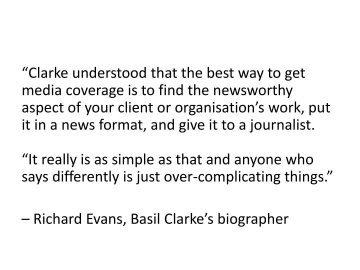 """""""Clarke understood that the best way to get media coverage is to find the newsworthy aspect of your client or"""