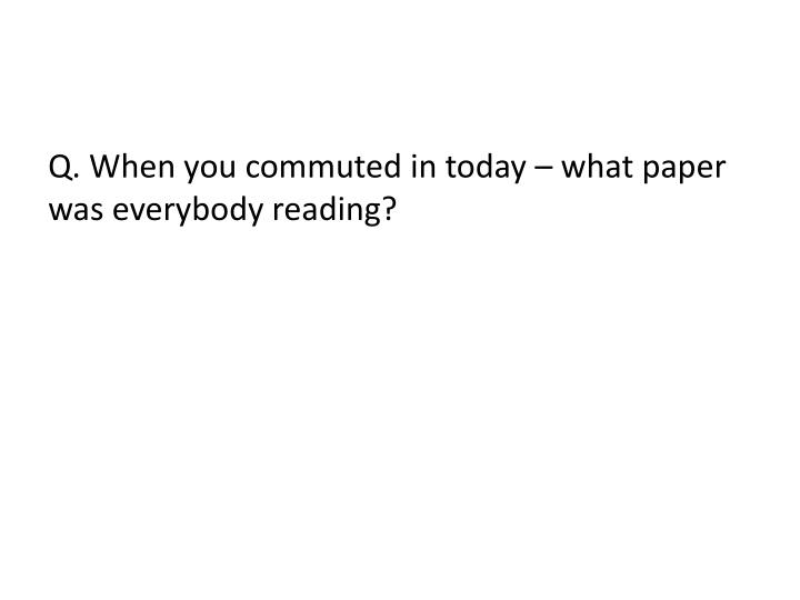 Q. When you commuted in today – what paper was everybody reading?