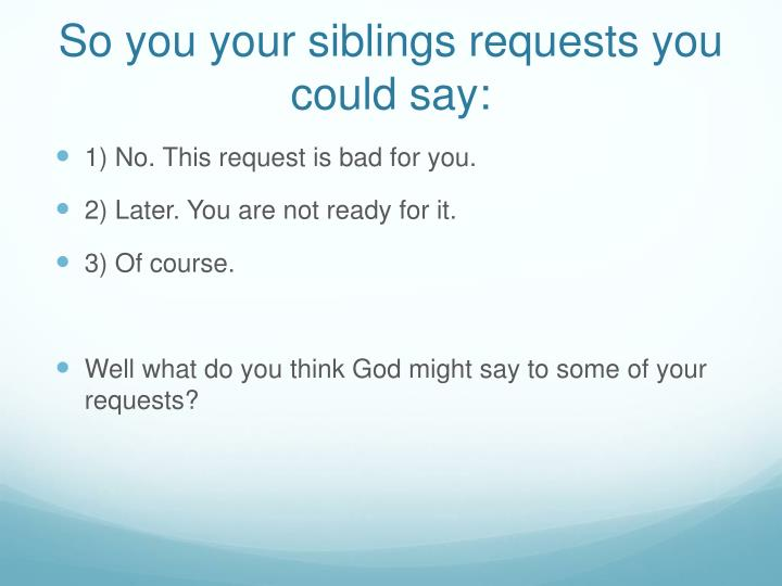 So you your siblings requests you could say:
