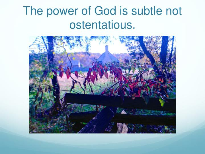 The power of God is subtle not ostentatious.