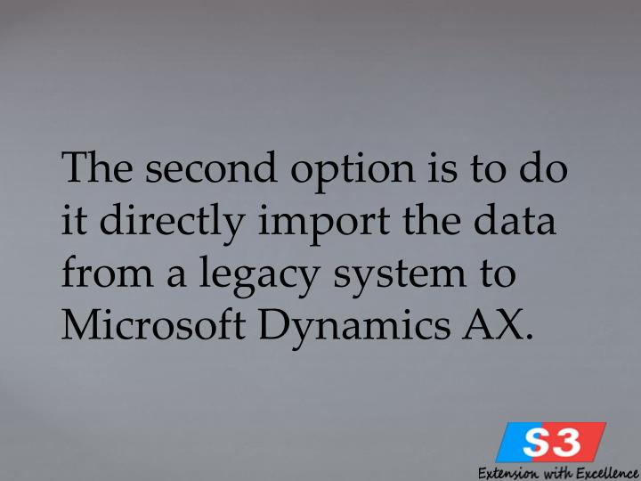 The second option is to do it directly import the data from a legacy system to Microsoft Dynamics AX.