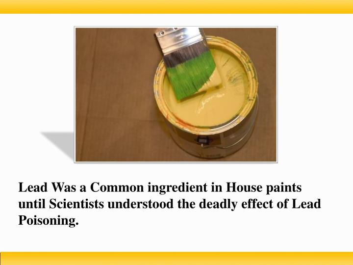 Lead Was a Common ingredient in House paints until Scientists understood the deadly effect of Lead Poisoning.
