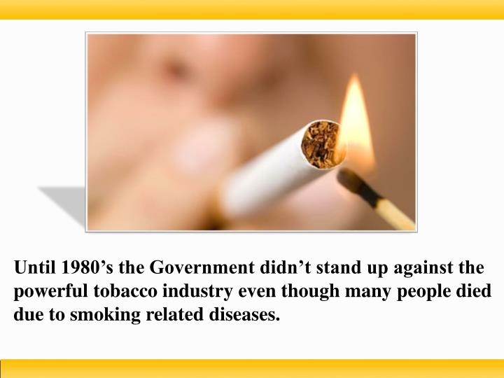 Until 1980's the Government didn't stand up against the powerful tobacco industry even though many people died due to smoking related diseases.