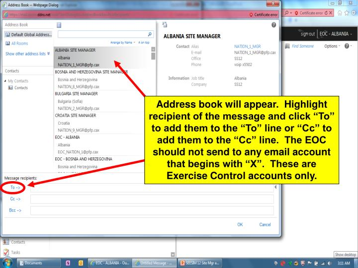 "Address book will appear.  Highlight recipient of the message and click ""To"" to add them to the ""To"" line or ""Cc"" to add them to the ""Cc"" line.  The EOC should not send to any email account that begins with ""X"".  These are Exercise Control accounts only."