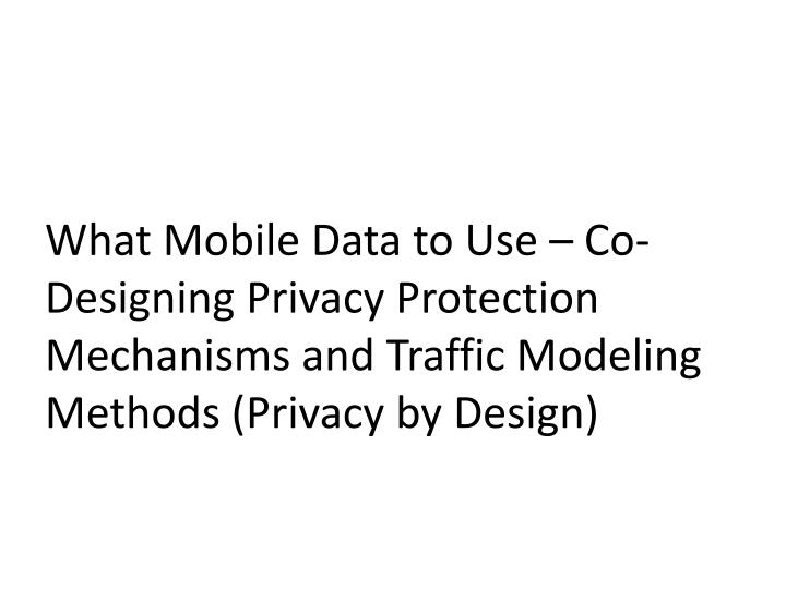 What Mobile Data to Use – Co-Designing Privacy Protection Mechanisms and Traffic Modeling Methods (Privacy by Design)