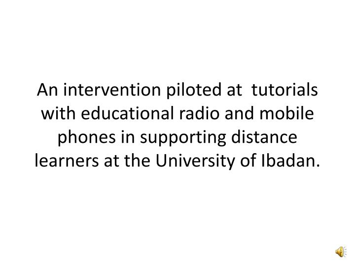 An intervention piloted at  tutorials with educational radio and mobile phones in supporting distanc...