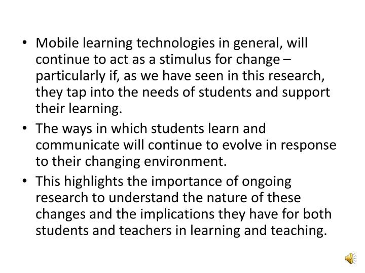 Mobile learning technologies in general, will continue to act as a stimulus for change – particularly if, as we have seen in this research, they tap into the needs of students and support their learning.