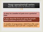 soap opera serial series match these experssions to the definitions below