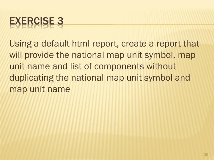 Using a default html report, create a report that will provide the national map unit symbol, map unit name and list of components without duplicating the national map unit symbol and map unit name