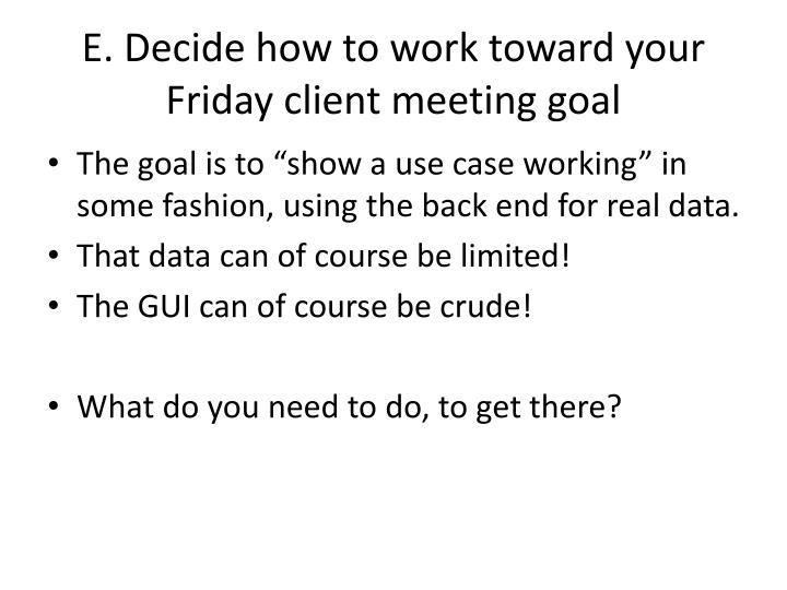 E. Decide how to work toward your Friday client meeting goal
