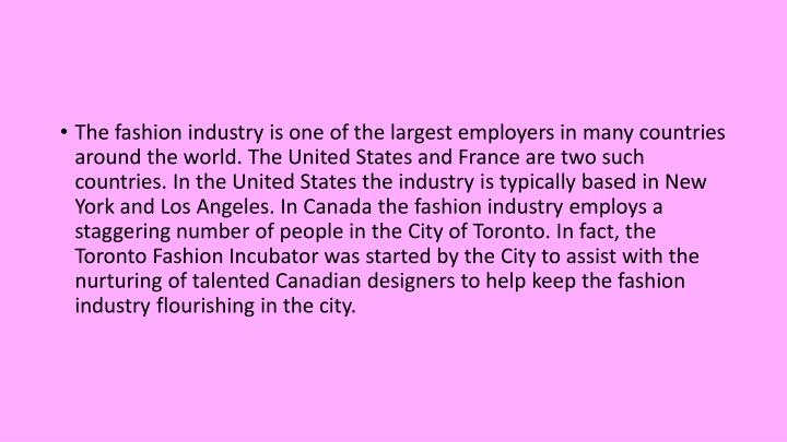 The fashion industry is one of the largest employers in many countries around the world. The United States and France are two such countries. In the United States the industry is typically based in New York and Los Angeles. In Canada the fashion industry employs a staggering number of people in the City of Toronto. In fact, the Toronto Fashion Incubator was started by the City to assist with the nurturing of talented Canadian designers to help keep the fashion industry flourishing in the city.