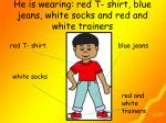 he is wearing red t shirt blue jeans white socks and red and white trainers