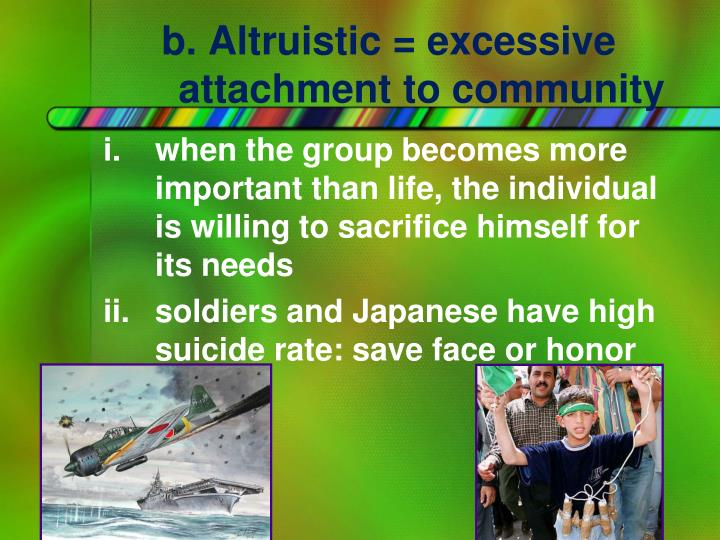 b. Altruistic = excessive attachment to community