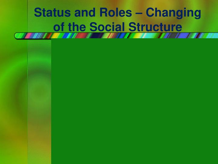 Status and Roles – Changing of the Social Structure