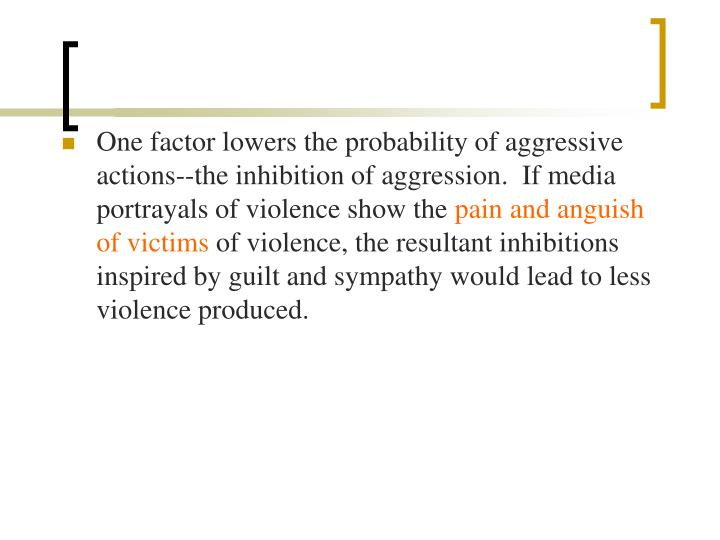One factor lowers the probability of aggressive actions--the inhibition of aggression.  If media portrayals of violence show the