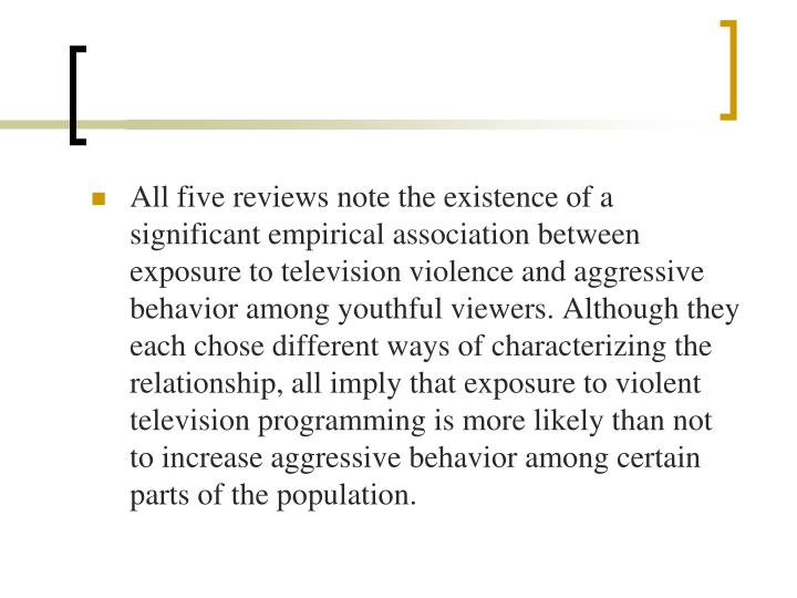 All five reviews note the existence of a significant empirical association between exposure to television violence and aggressive behavior among youthful viewers. Although they each chose different ways of characterizing the relationship, all imply that exposure to violent television programming is more likely than not to increase aggressive behavior among certain parts of the population.