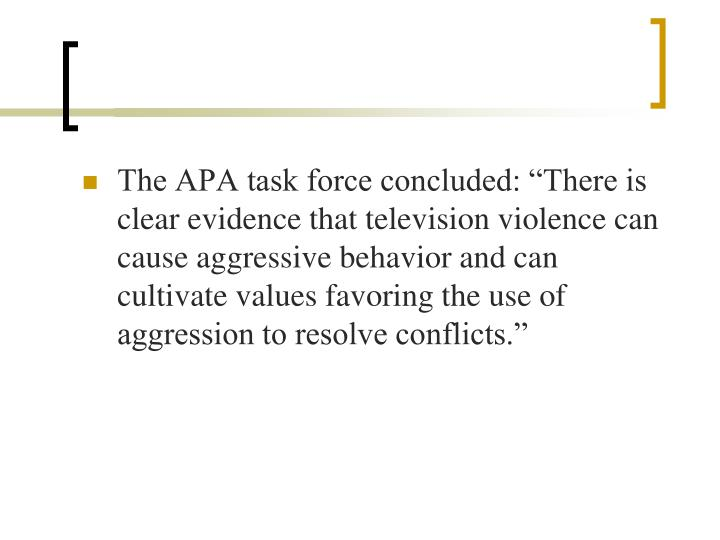 "The APA task force concluded: ""There is clear evidence that television violence can cause aggressive behavior and can cultivate values favoring the use of aggression to resolve conflicts."""