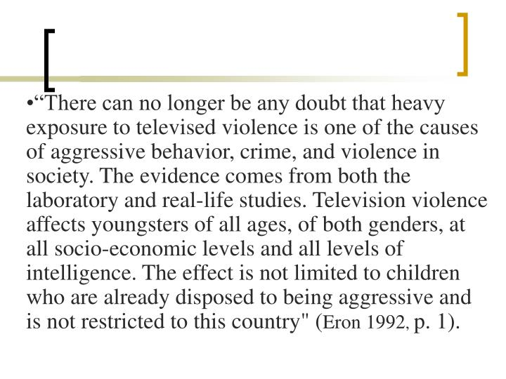 """There can no longer be any doubt that heavy exposure to televised violence is one of the causes of aggressive behavior, crime, and violence in society. The evidence comes from both the laboratory and real-life studies. Television violence affects youngsters of all ages, of both genders, at all socio-economic levels and all levels of intelligence. The effect is not limited to children who are already disposed to being aggressive and is not restricted to this country"" ("