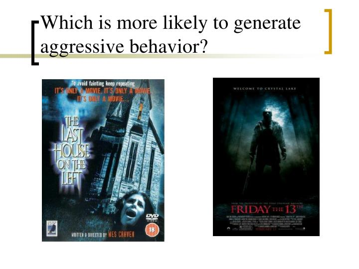 Which is more likely to generate aggressive behavior?