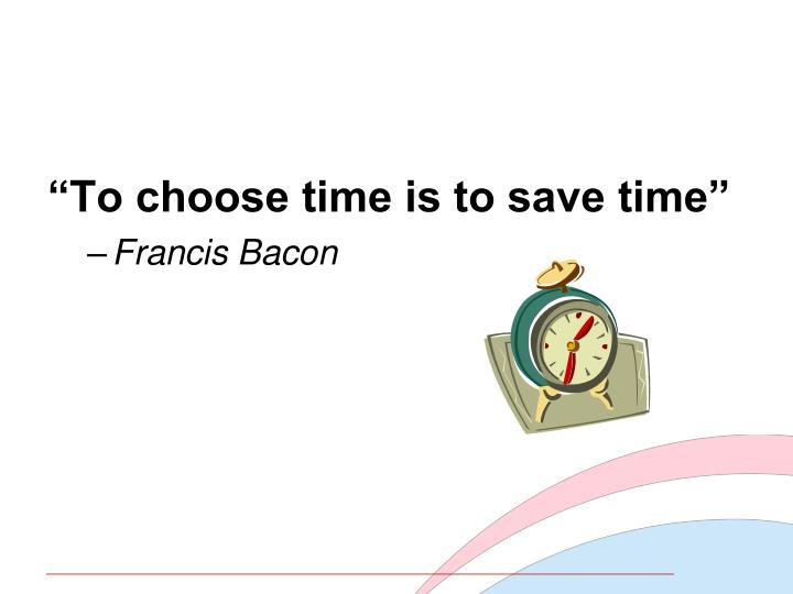 """To choose time is to save time"""