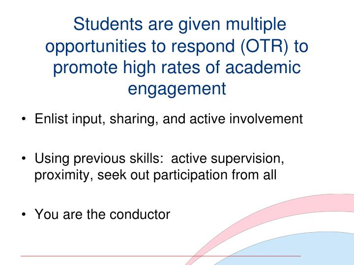 Students are given multiple opportunities to respond (OTR) to promote high rates of academic engagement