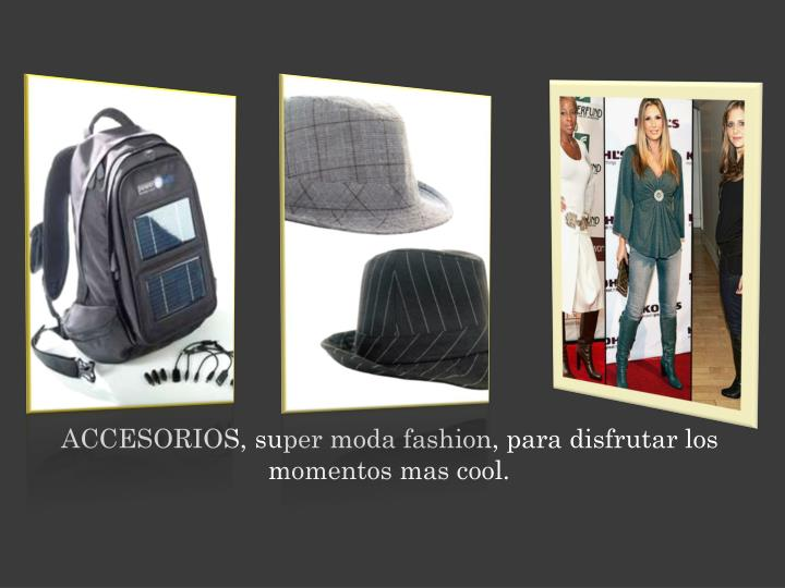 ACCESORIOS, super moda fashion, para disfrutar los momentos mas cool.