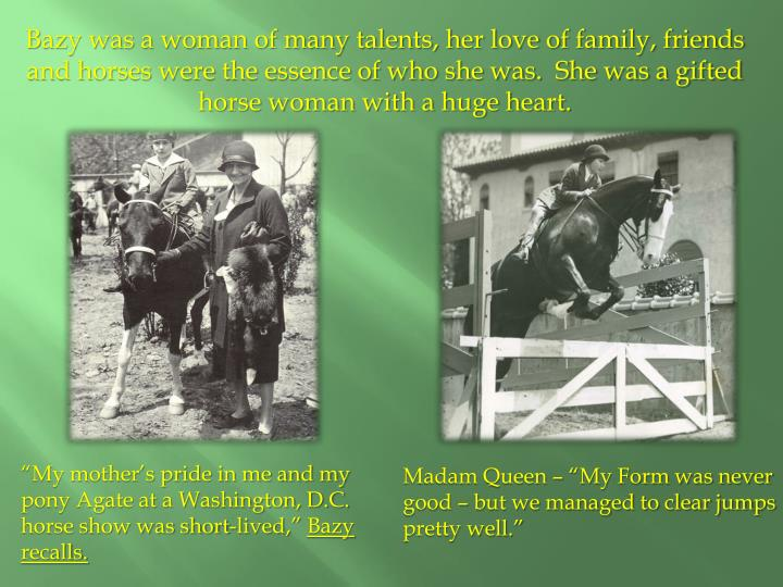 Bazy was a woman of many talents, her love of family, friends and horses were the essence of who she was.  She was a gifted horse woman with a huge heart.