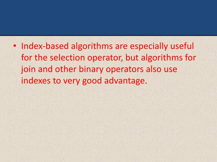 Index-based algorithms are especially useful for the selection operator, but algorithms for join and other binary operators also use indexes to very good advantage.