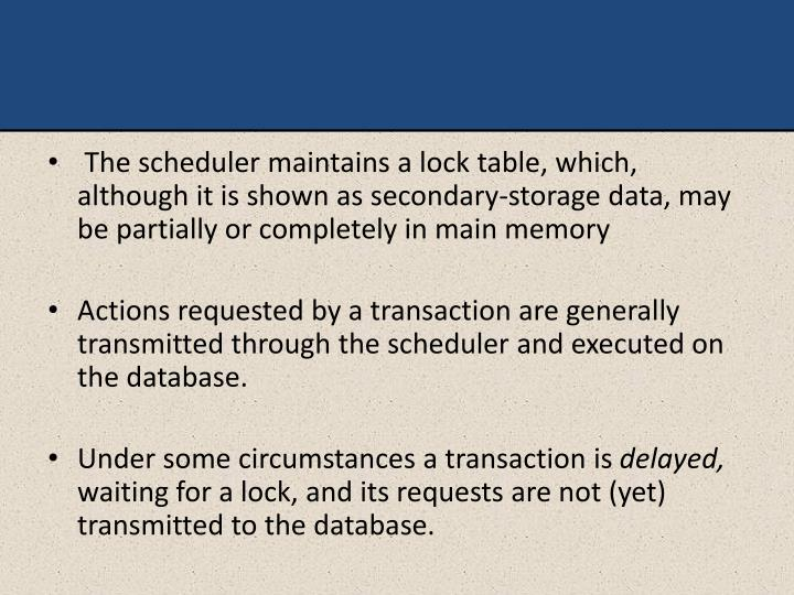 The scheduler maintains a lock table, which, although it is shown as secondary-storage data, may be partially or completely in main memory