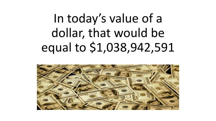 In today's value of a dollar, that would be equal to $1,038,942,591