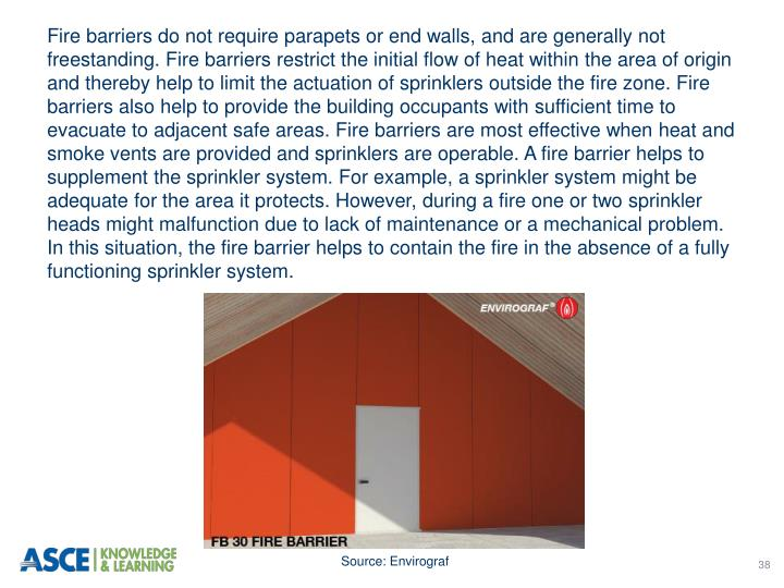 Fire barriers do not require parapets or end walls, and are generally not freestanding. Fire barriers restrict the initial flow of heat within the area of origin and thereby help to limit the actuation of sprinklers outside the fire zone. Fire barriers also help to provide the building occupants with sufficient time to evacuate to adjacent safe areas. Fire barriers are most effective when heat and smoke vents are provided and sprinklers are operable. A fire barrier helps to supplement the sprinkler system. For example, a sprinkler system might be adequate for the area it protects. However, during a fire one or two sprinkler heads might malfunction due to lack of maintenance or a mechanical problem. In this situation, the fire barrier helps to contain the fire in the absence of a fully functioning sprinkler system