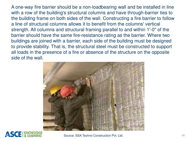 "A one-way fire barrier should be a non-loadbearing wall and be installed in line with a row of the building's structural columns and have through-barrier ties to the building frame on both sides of the wall. Constructing a fire barrier to follow a line of structural columns allows it to benefit from the columns' vertical strength. All columns and structural framing parallel to and within 1'-0"" of the barrier should have the same fire-resistance rating as the barrier. Where two buildings are joined with a barrier, each side of the building must be designed to provide stability. That is, the structural steel must be constructed to support all loads in the presence of a fire or absence of the structure on the opposite side of the wall."