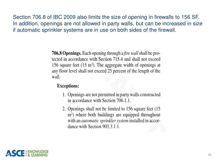 Section 706.8 of IBC 2009 also limits the size of opening in firewalls to 156 SF. In addition, openings are not allowed in party walls, but can be increased in size if automatic sprinkler systems are in use on both sides of the firewall.
