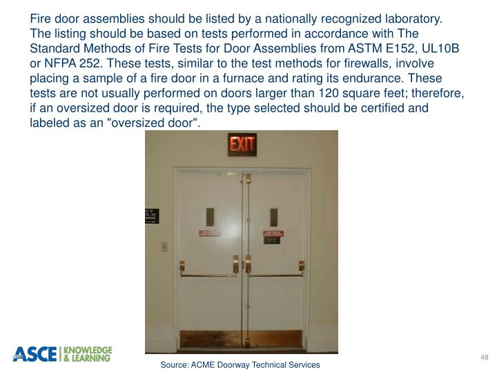 "Fire door assemblies should be listed by a nationally recognized laboratory. The listing should be based on tests performed in accordance with The Standard Methods of Fire Tests for Door Assemblies from ASTM E152, UL10B or NFPA 252. These tests, similar to the test methods for firewalls, involve placing a sample of a fire door in a furnace and rating its endurance. These tests are not usually performed on doors larger than 120 square feet; therefore, if an oversized door is required, the type selected should be certified and labeled as an ""oversized door""."
