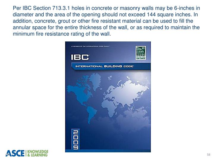 Per IBC Section 713.3.1 holes in concrete or masonry walls may be 6-inches in diameter and the area of the opening should not exceed 144 square inches. In addition, concrete, grout or other fire resistant material can be used to fill the annular space for the entire thickness of the wall, or as required to maintain the minimum fire resistance rating of the wall