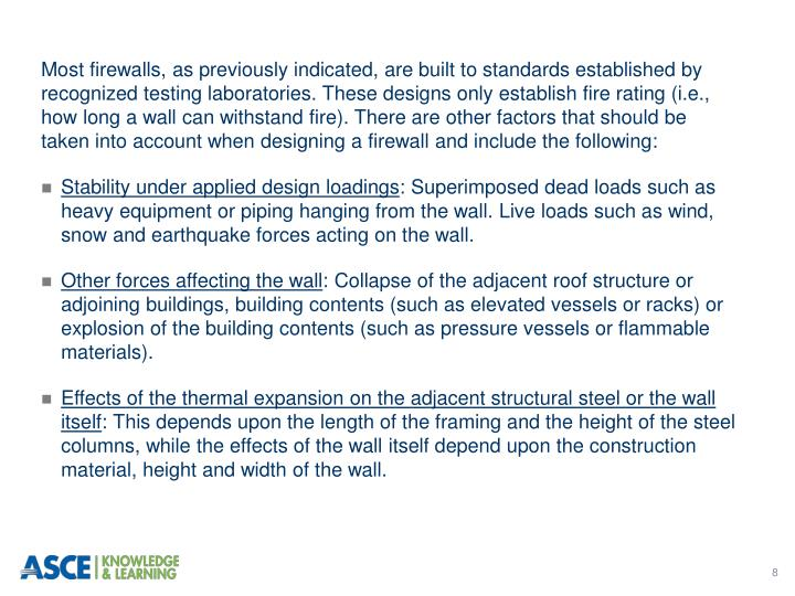 Most firewalls, as previously indicated, are built to standards established by recognized testing laboratories. These designs only establish fire rating (i.e., how long a wall can withstand fire). There are other factors that should be taken into account when designing a firewall and include the following