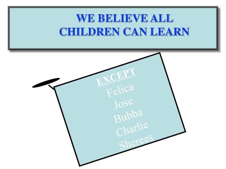 WE BELIEVE ALL CHILDREN CAN LEARN