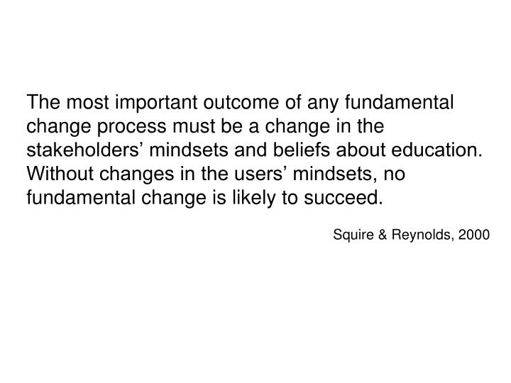 The most important outcome of any fundamental change process must be a change in the stakeholders' mindsets and beliefs about education.  Without changes in the users' mindsets, no fundamental change is likely to succeed.