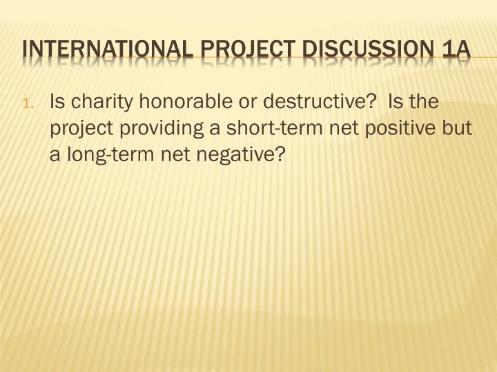 Is charity honorable or destructive? Is the project providing a short-term net positive but a long-term net negative?