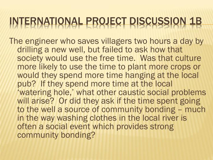 The engineer who saves villagers two hours a day by drilling a new well, but failed to ask how that society would use the free time.  Was that culture more likely to use the time to plant more crops or would they spend more time hanging at the local pub?  If they spend more time at the local 'watering hole,' what other caustic social problems will arise?  Or did they ask if the time spent going to the well a source of community bonding – much in the way washing clothes in the local river is often a social event which provides strong community bonding?