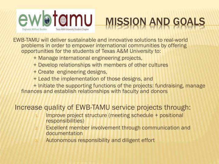 EWB-TAMU will deliver sustainable and innovative solutions to real-world problems in order to empower international communities by offering opportunities for the students of Texas A&M University to: