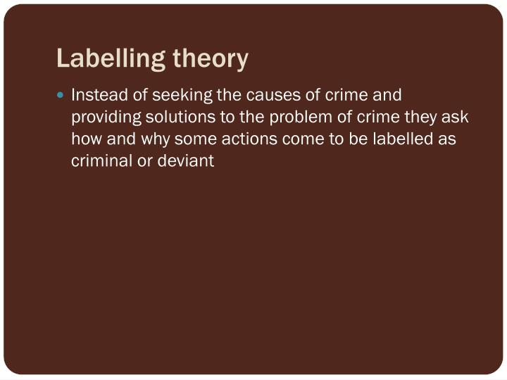 labelling theory in explaining crime and Introduction to deviance, crime, and social control social disorganization theory asserts that crime is most likely to occur in communities with weak social ties and the absence of social control how would labelling theory explain this.